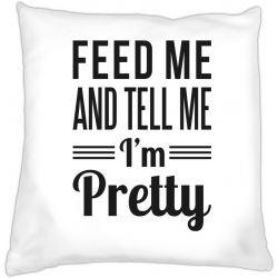 Poduszka Feed me and tell me I'm pretty